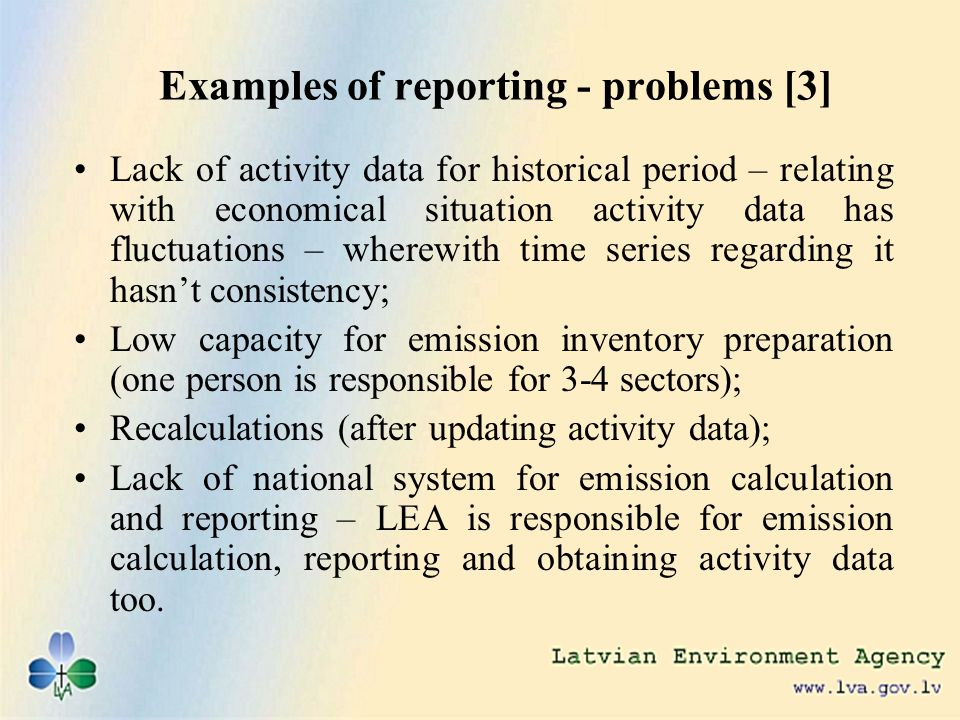 Examples of reporting - problems [3] Lack of activity data for historical period – relating with economical situation activity data has fluctuations – wherewith time series regarding it hasnt consistency; Low capacity for emission inventory preparation (one person is responsible for 3-4 sectors); Recalculations (after updating activity data); Lack of national system for emission calculation and reporting – LEA is responsible for emission calculation, reporting and obtaining activity data too.