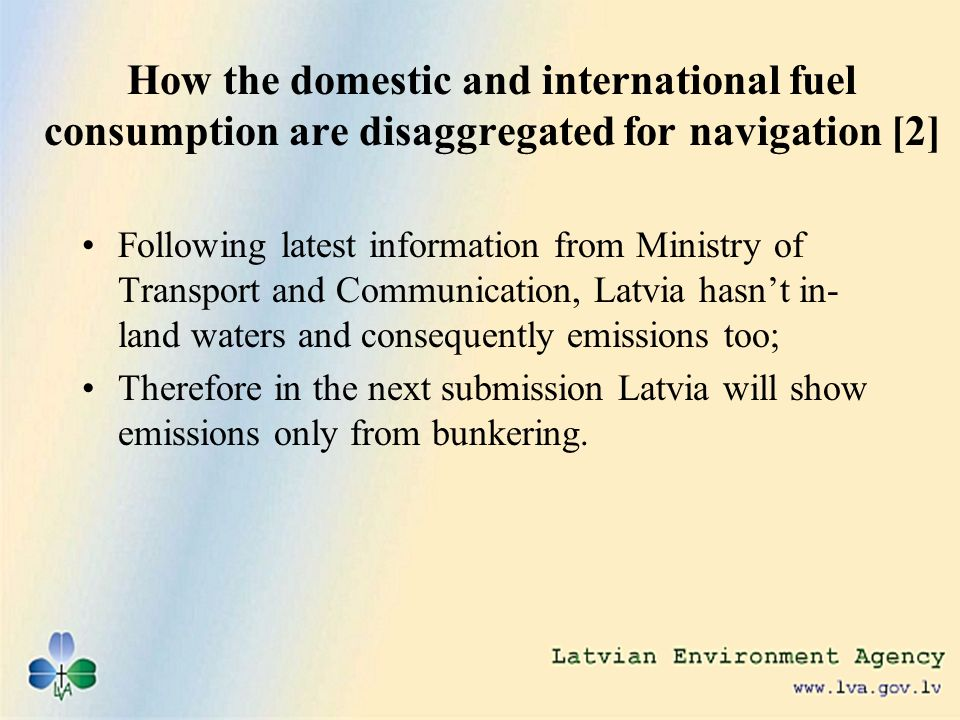 How the domestic and international fuel consumption are disaggregated for navigation [2] Following latest information from Ministry of Transport and Communication, Latvia hasnt in- land waters and consequently emissions too; Therefore in the next submission Latvia will show emissions only from bunkering.