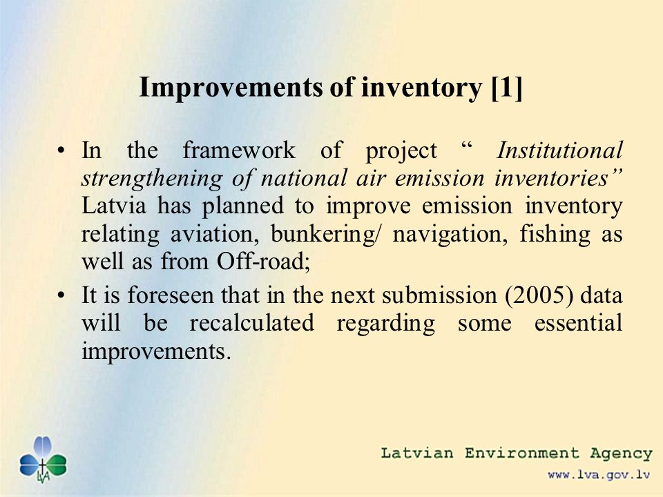 Improvements of inventory [1] In the framework of project Institutional strengthening of national air emission inventories Latvia has planned to improve emission inventory relating aviation, bunkering/ navigation, fishing as well as from Off-road; It is foreseen that in the next submission (2005) data will be recalculated regarding some essential improvements.