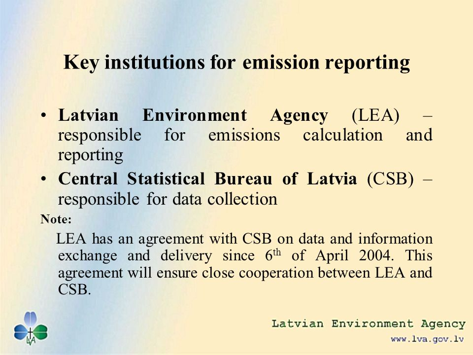 Key institutions for emission reporting Latvian Environment Agency (LEA) – responsible for emissions calculation and reporting Central Statistical Bureau of Latvia (CSB) – responsible for data collection Note: LEA has an agreement with CSB on data and information exchange and delivery since 6 th of April 2004.