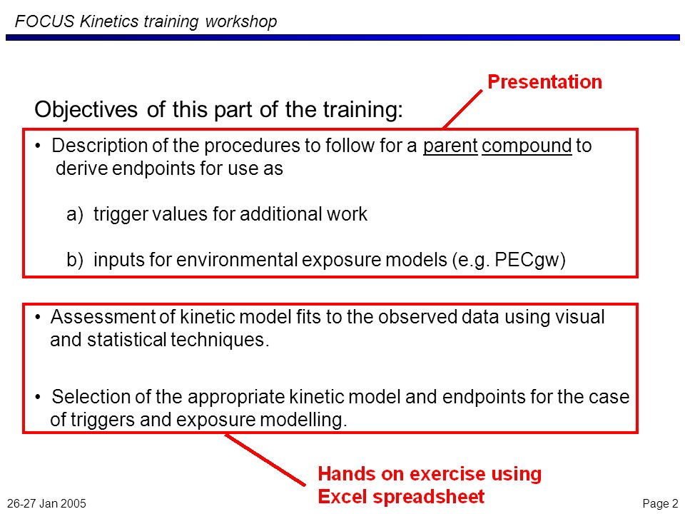 26-27 Jan 2005 Page 2 FOCUS Kinetics training workshop Objectives of this part of the training: Description of the procedures to follow for a parent compound to derive endpoints for use as a) trigger values for additional work b) inputs for environmental exposure models (e.g.