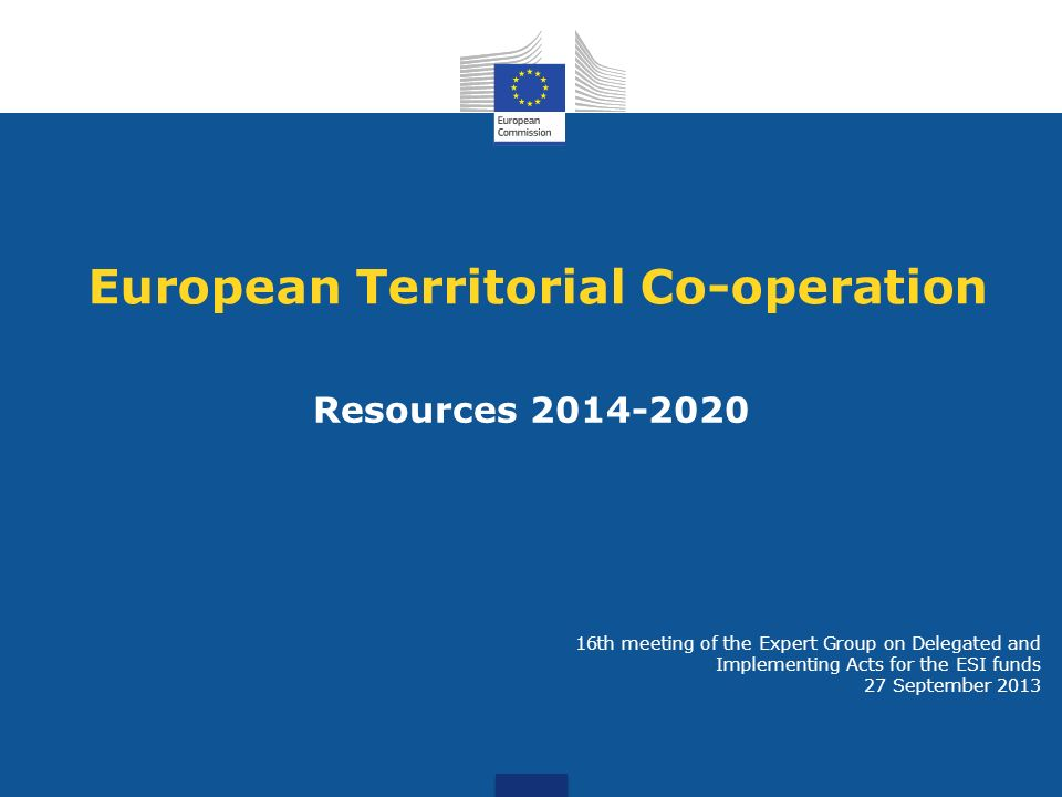 European Territorial Co-operation Resources 2014-2020 16th meeting of the Expert Group on Delegated and Implementing Acts for the ESI funds 27 September 2013