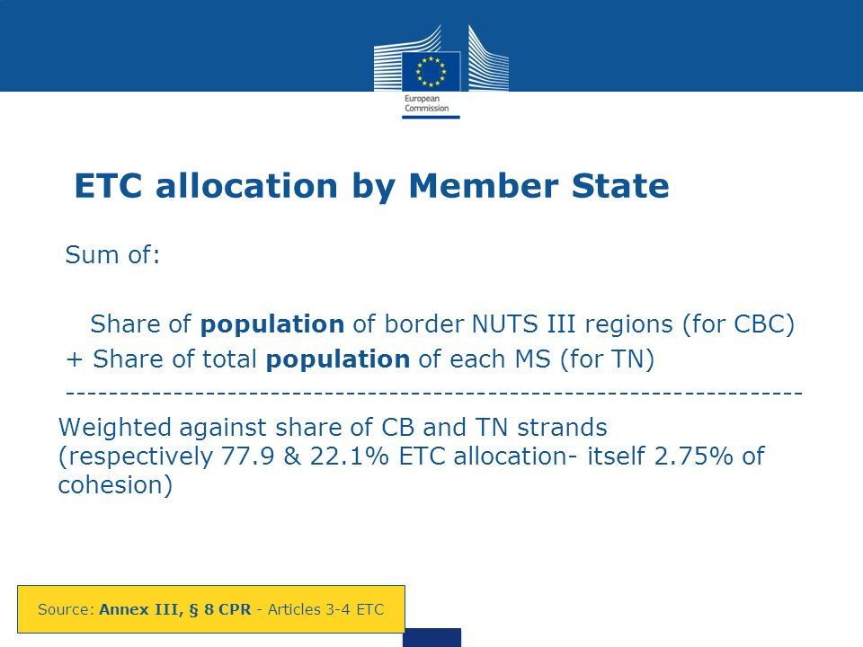 ETC allocation by Member State Sum of: Share of population of border NUTS III regions (for CBC) + Share of total population of each MS (for TN) -------------------------------------------------------------------- Weighted against share of CB and TN strands (respectively 77.9 & 22.1% ETC allocation- itself 2.75% of cohesion) Source: Annex III, § 8 CPR - Articles 3-4 ETC