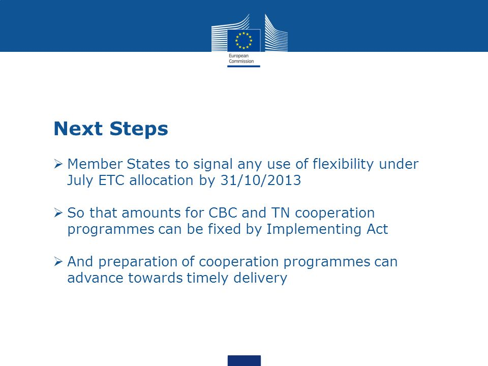 Next Steps Member States to signal any use of flexibility under July ETC allocation by 31/10/2013 So that amounts for CBC and TN cooperation programmes can be fixed by Implementing Act And preparation of cooperation programmes can advance towards timely delivery