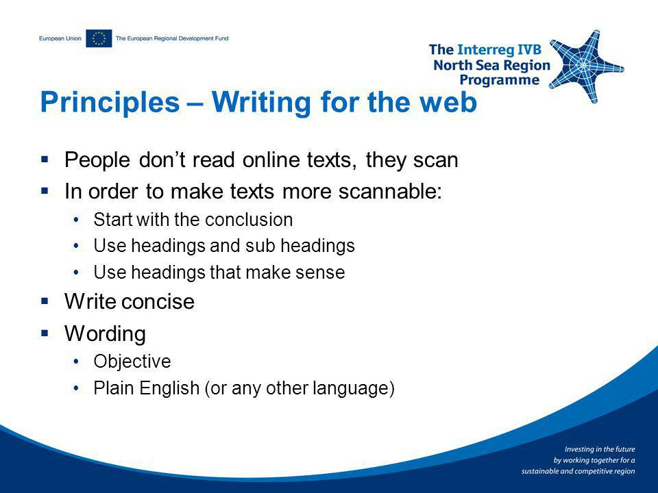 Principles – Writing for the web People dont read online texts, they scan In order to make texts more scannable: Start with the conclusion Use headings and sub headings Use headings that make sense Write concise Wording Objective Plain English (or any other language)