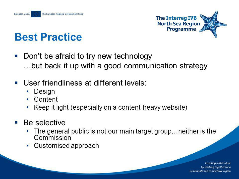 Best Practice Dont be afraid to try new technology …but back it up with a good communication strategy User friendliness at different levels: Design Content Keep it light (especially on a content-heavy website) Be selective The general public is not our main target group…neither is the Commission Customised approach