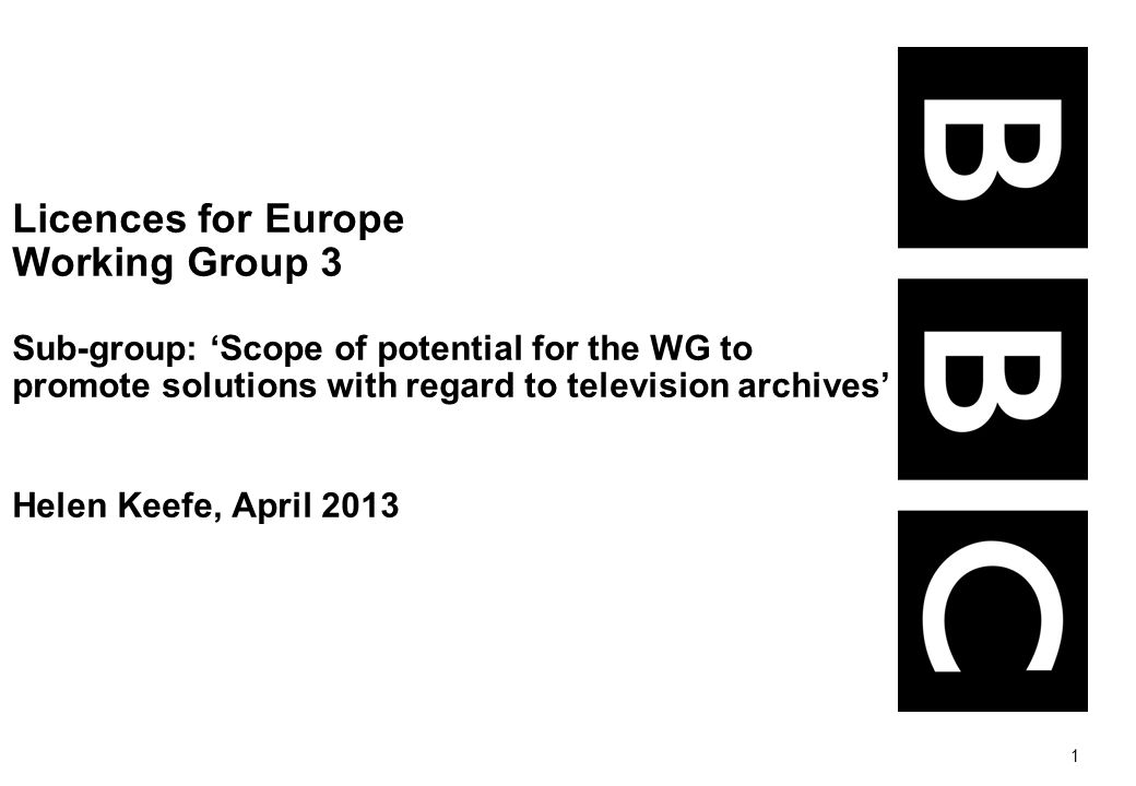 1 Licences for Europe Working Group 3 Sub-group: Scope of potential for the WG to promote solutions with regard to television archives Helen Keefe, Ap