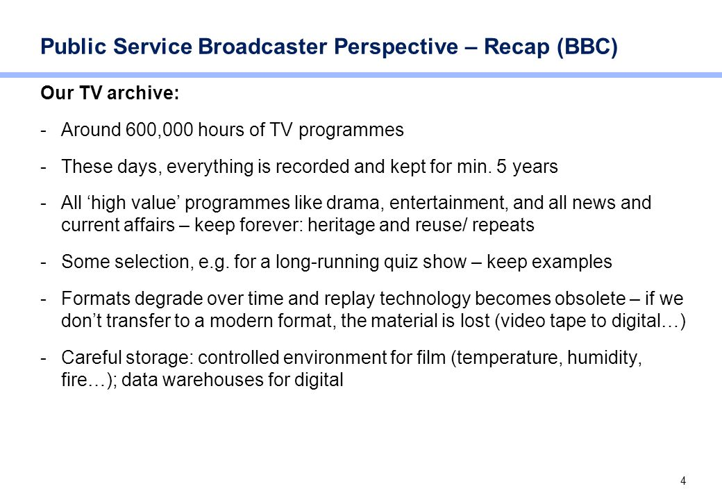 4 Public Service Broadcaster Perspective – Recap (BBC) Our TV archive: -Around 600,000 hours of TV programmes -These days, everything is recorded and