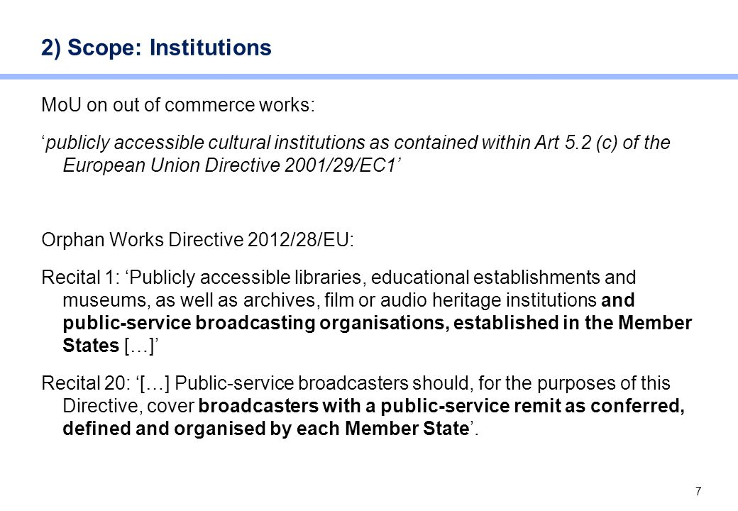 7 2) Scope: Institutions MoU on out of commerce works: publicly accessible cultural institutions as contained within Art 5.2 (c) of the European Union
