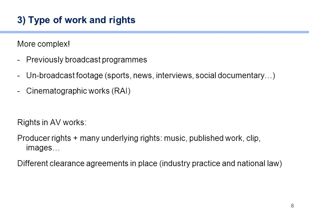 8 3) Type of work and rights More complex! -Previously broadcast programmes -Un-broadcast footage (sports, news, interviews, social documentary…) -Cin