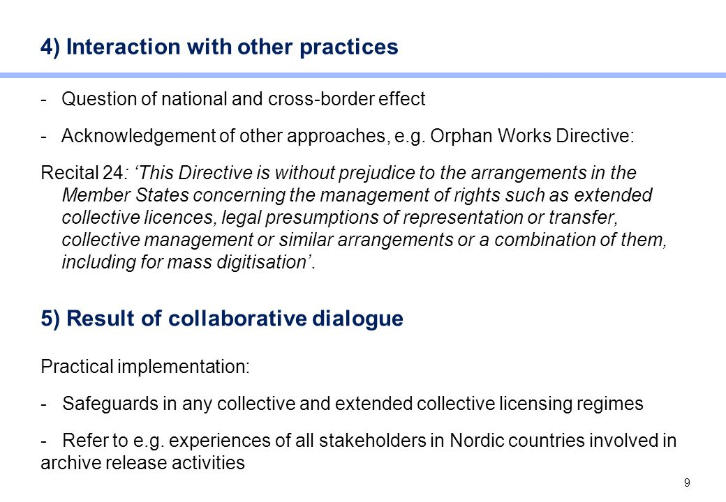 9 4) Interaction with other practices -Question of national and cross-border effect -Acknowledgement of other approaches, e.g. Orphan Works Directive: