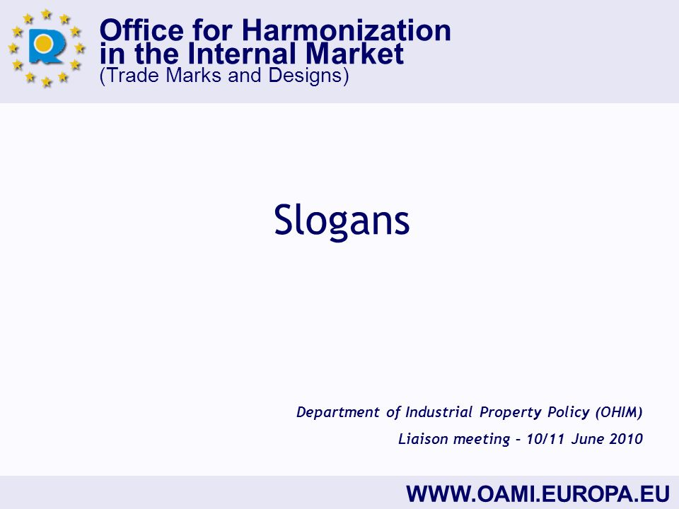 Office for Harmonization in the Internal Market (Trade Marks and Designs)   Slogans Department of Industrial Property Policy (OHIM) Liaison meeting – 10/11 June 2010
