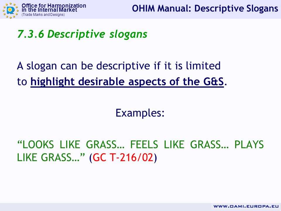 Office for Harmonization in the Internal Market (Trade Marks and Designs) OHIM Manual: Descriptive Slogans Descriptive slogans A slogan can be descriptive if it is limited to highlight desirable aspects of the G&S.