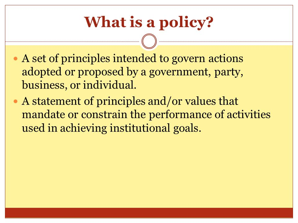 What is a policy? A set of principles intended to govern actions adopted or proposed by a government, party, business, or individual. A statement of p