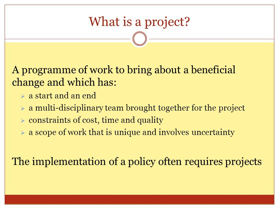 What is a project? A programme of work to bring about a beneficial change and which has: a start and an end a multi-disciplinary team brought together