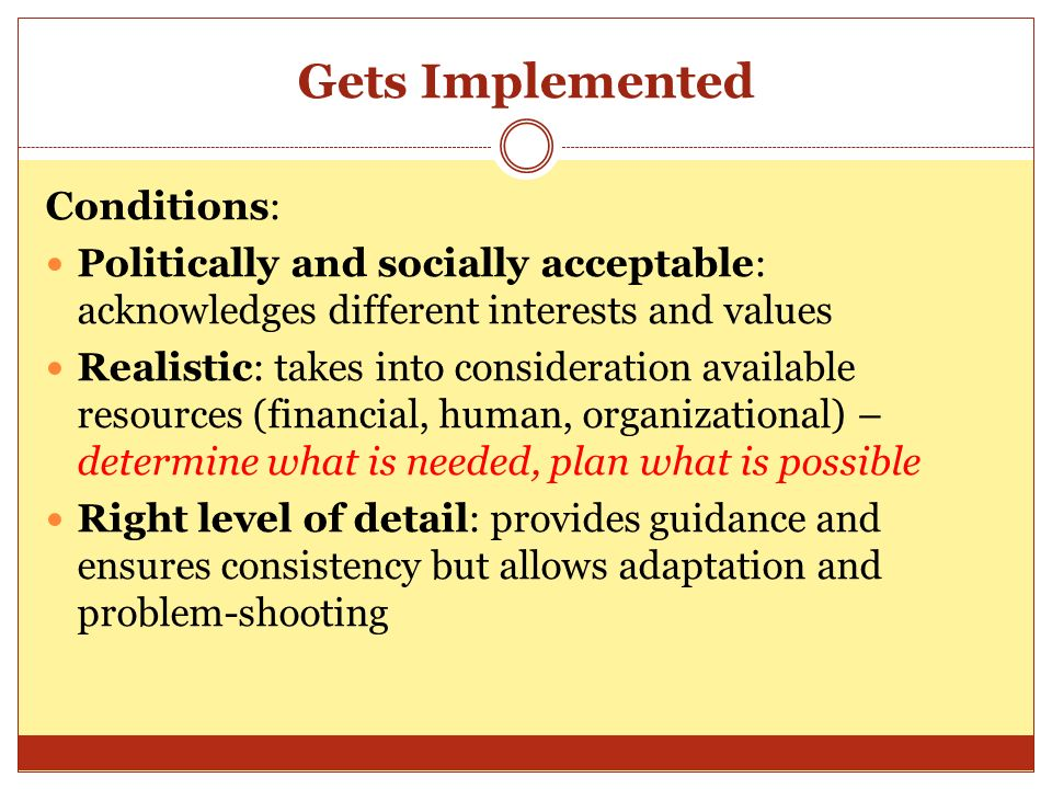 Gets Implemented Conditions: Politically and socially acceptable: acknowledges different interests and values Realistic: takes into consideration available resources (financial, human, organizational) – determine what is needed, plan what is possible Right level of detail: provides guidance and ensures consistency but allows adaptation and problem-shooting