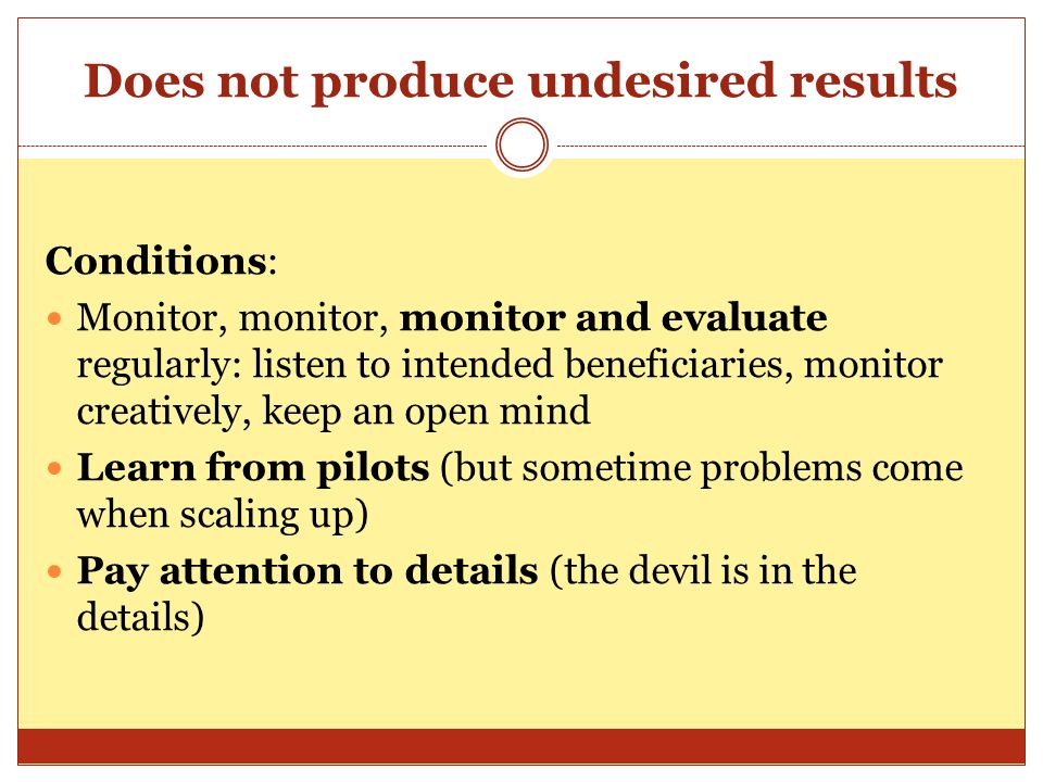 Does not produce undesired results Conditions: Monitor, monitor, monitor and evaluate regularly: listen to intended beneficiaries, monitor creatively, keep an open mind Learn from pilots (but sometime problems come when scaling up) Pay attention to details (the devil is in the details)
