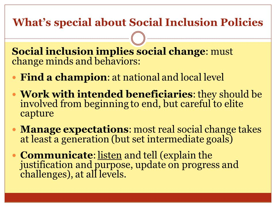 Whats special about Social Inclusion Policies Social inclusion implies social change: must change minds and behaviors: Find a champion: at national and local level Work with intended beneficiaries: they should be involved from beginning to end, but careful to elite capture Manage expectations: most real social change takes at least a generation (but set intermediate goals) Communicate: listen and tell (explain the justification and purpose, update on progress and challenges), at all levels.