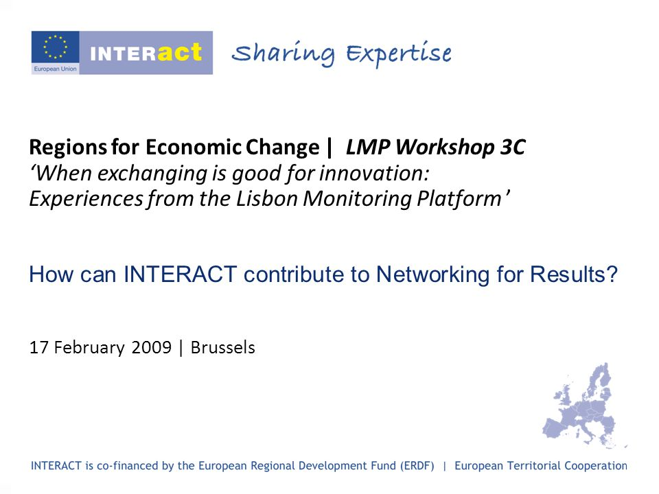 Regions for Economic Change | LMP Workshop 3C When exchanging is good for innovation: Experiences from the Lisbon Monitoring Platform How can INTERACT contribute to Networking for Results.