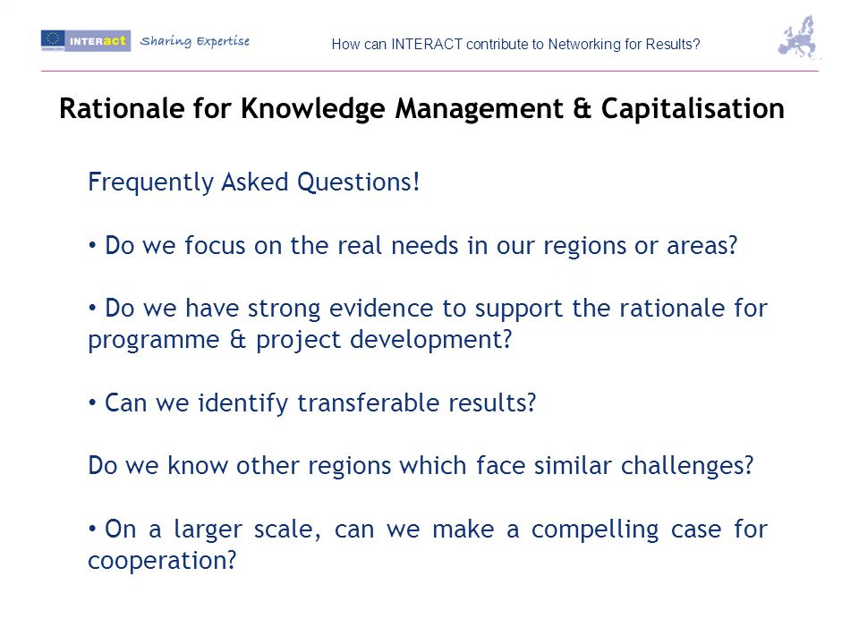 Rationale for Knowledge Management & Capitalisation Frequently Asked Questions! Do we focus on the real needs in our regions or areas? Do we have stro