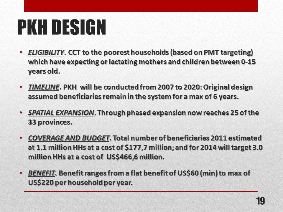 PKH DESIGN ELIGIBILITY. CCT to the poorest households (based on PMT targeting) which have expecting or lactating mothers and children between 0-15 yea