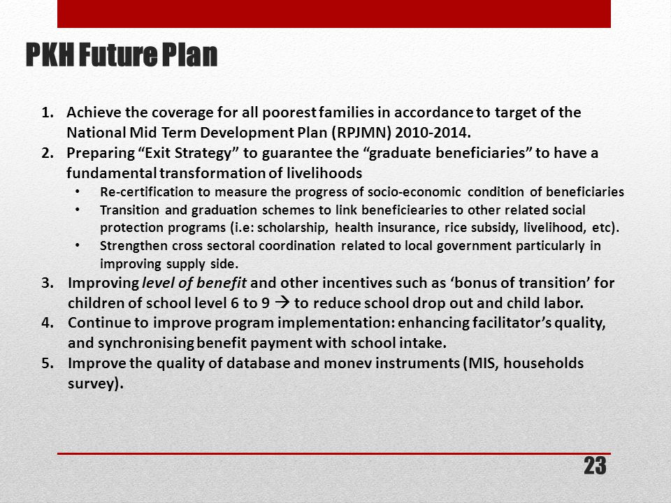 PKH Future Plan 1.Achieve the coverage for all poorest families in accordance to target of the National Mid Term Development Plan (RPJMN) 2010-2014. 2