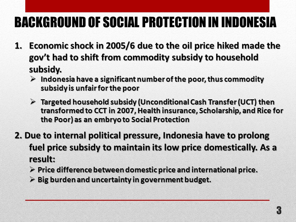 1. Economic shock in 2005/6 due to the oil price hiked made the govt had to shift from commodity subsidy to household subsidy. Indonesia have a signif