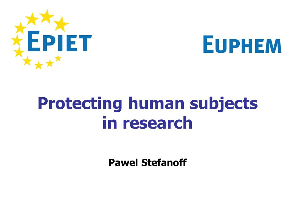 Protecting human subjects in research Pawel Stefanoff