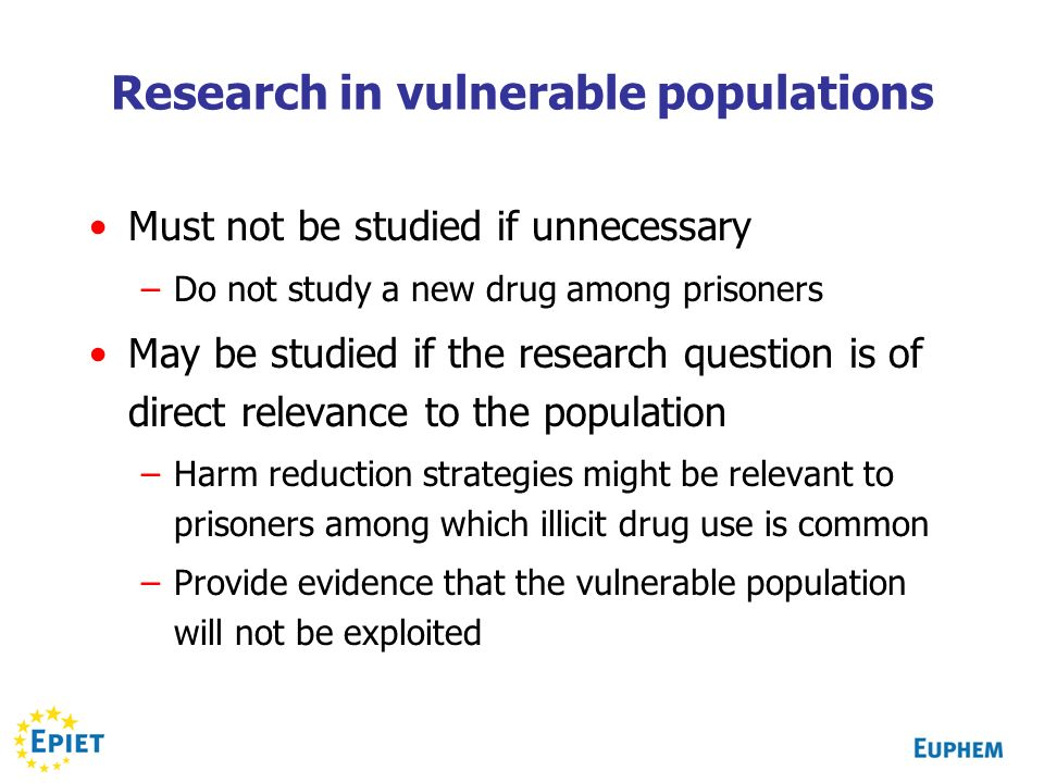 Research in vulnerable populations Must not be studied if unnecessary –Do not study a new drug among prisoners May be studied if the research question is of direct relevance to the population –Harm reduction strategies might be relevant to prisoners among which illicit drug use is common –Provide evidence that the vulnerable population will not be exploited