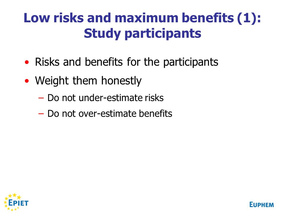 Low risks and maximum benefits (1): Study participants Risks and benefits for the participants Weight them honestly –Do not under-estimate risks –Do not over-estimate benefits