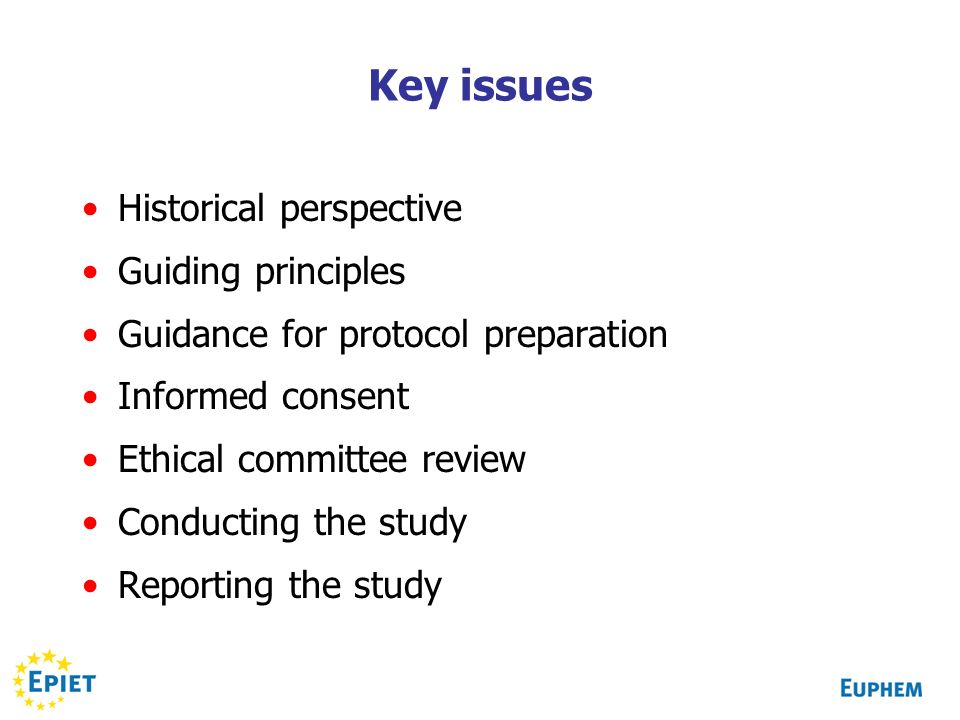 Key issues Historical perspective Guiding principles Guidance for protocol preparation Informed consent Ethical committee review Conducting the study