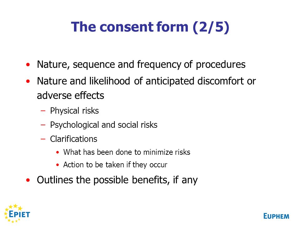 The consent form (2/5) Nature, sequence and frequency of procedures Nature and likelihood of anticipated discomfort or adverse effects –Physical risks
