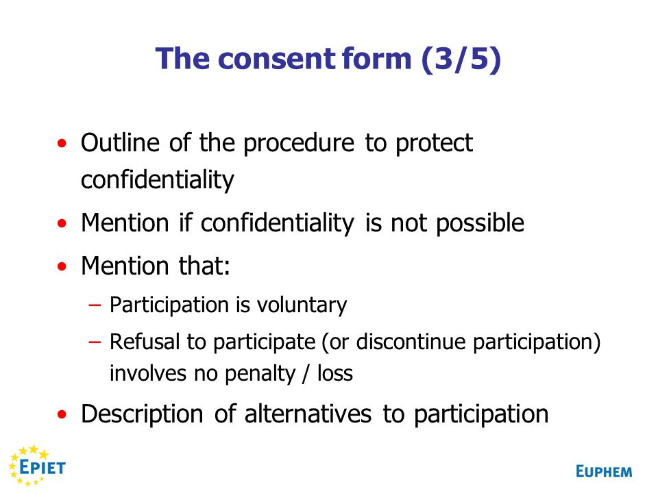 The consent form (3/5) Outline of the procedure to protect confidentiality Mention if confidentiality is not possible Mention that: –Participation is voluntary –Refusal to participate (or discontinue participation) involves no penalty / loss Description of alternatives to participation