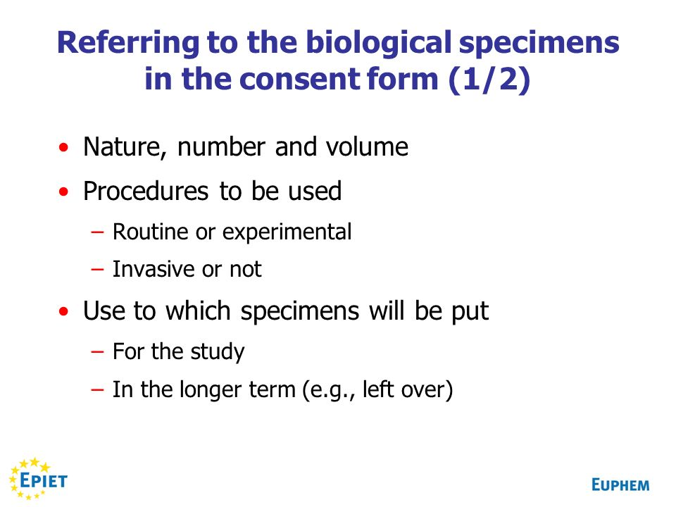 Referring to the biological specimens in the consent form (1/2) Nature, number and volume Procedures to be used –Routine or experimental –Invasive or