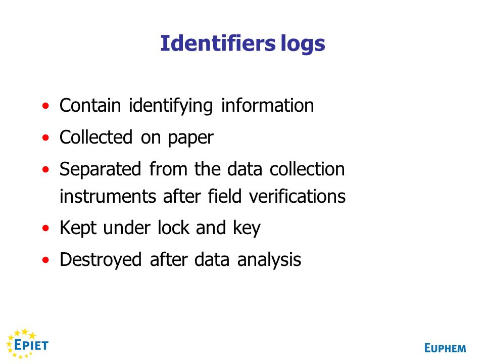 Identifiers logs Contain identifying information Collected on paper Separated from the data collection instruments after field verifications Kept under lock and key Destroyed after data analysis