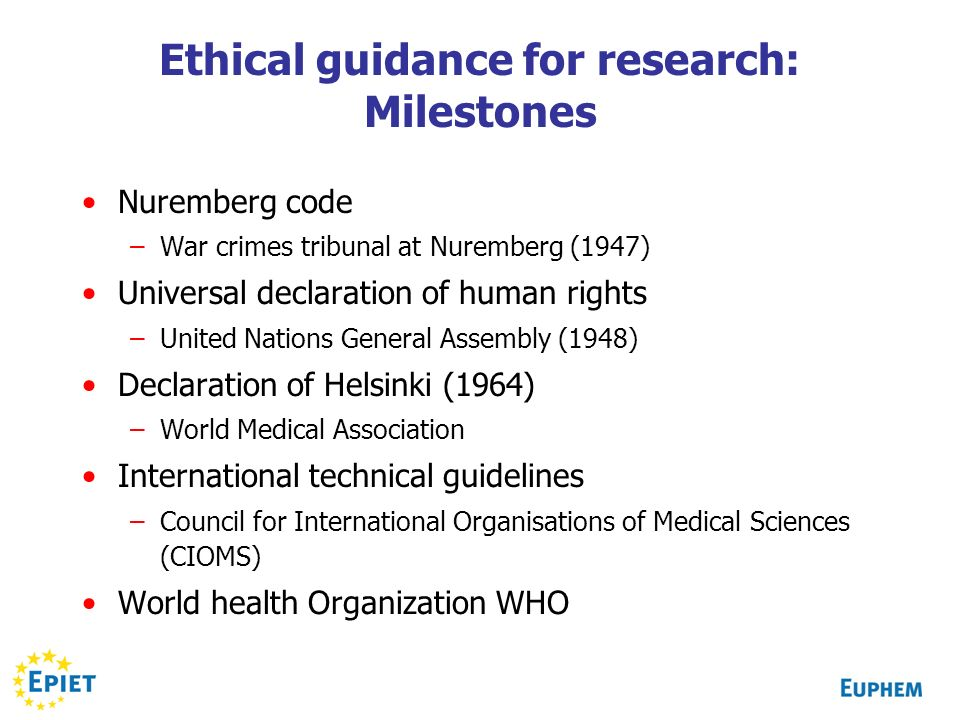 Ethical guidance for research: Milestones Nuremberg code –War crimes tribunal at Nuremberg (1947) Universal declaration of human rights –United Nations General Assembly (1948) Declaration of Helsinki (1964) –World Medical Association International technical guidelines –Council for International Organisations of Medical Sciences (CIOMS) World health Organization WHO