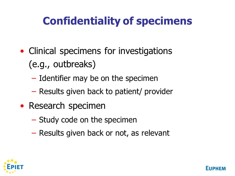 Confidentiality of specimens Clinical specimens for investigations (e.g., outbreaks) –Identifier may be on the specimen –Results given back to patient/ provider Research specimen –Study code on the specimen –Results given back or not, as relevant