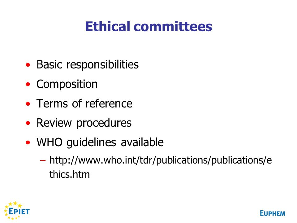 Ethical committees Basic responsibilities Composition Terms of reference Review procedures WHO guidelines available –  thics.htm