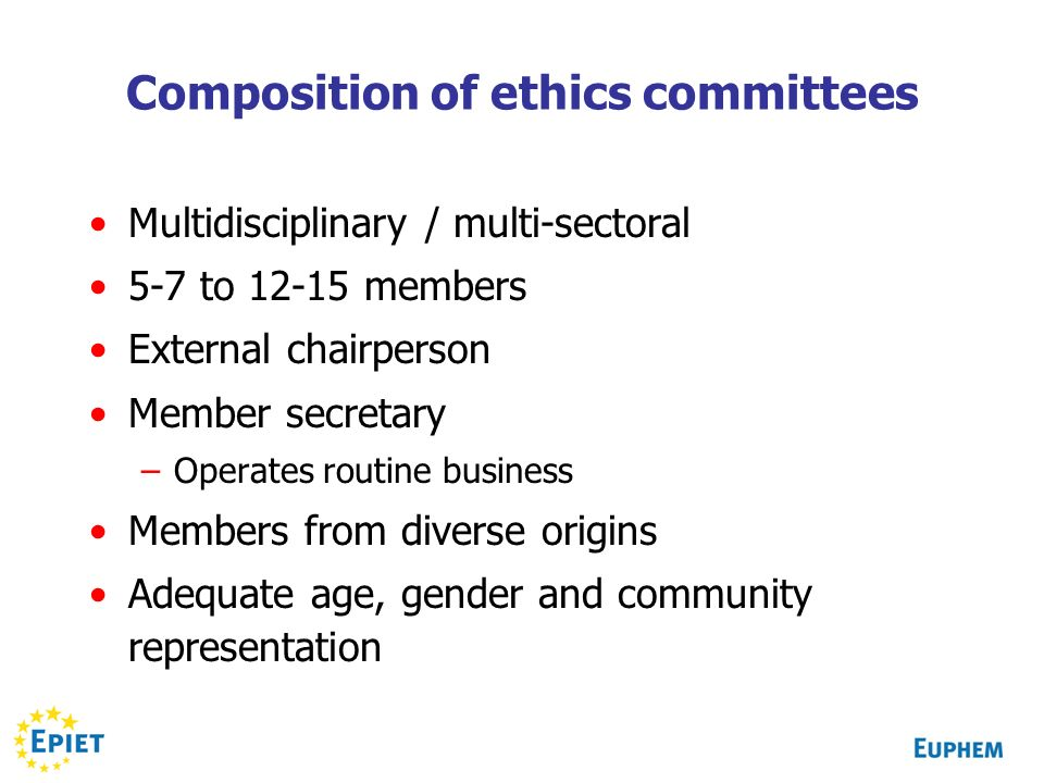 Composition of ethics committees Multidisciplinary / multi-sectoral 5-7 to 12-15 members External chairperson Member secretary –Operates routine business Members from diverse origins Adequate age, gender and community representation