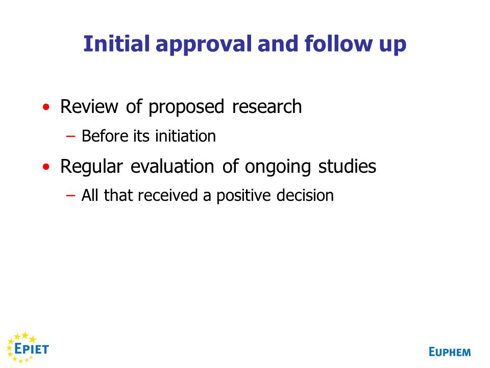 Initial approval and follow up Review of proposed research –Before its initiation Regular evaluation of ongoing studies –All that received a positive decision
