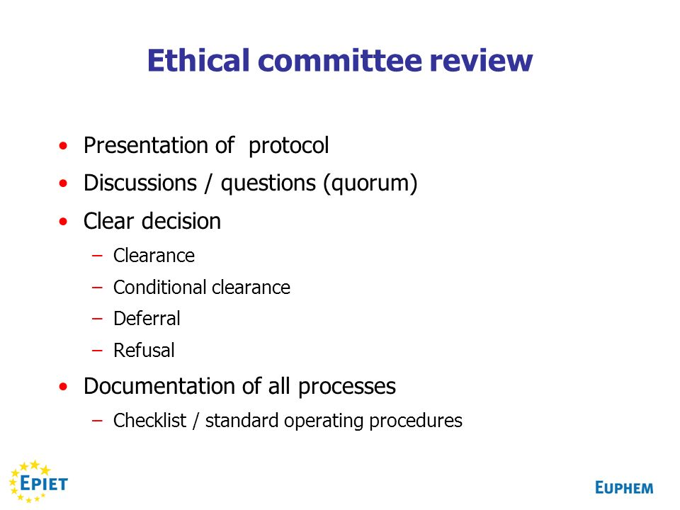 Ethical committee review Presentation of protocol Discussions / questions (quorum) Clear decision –Clearance –Conditional clearance –Deferral –Refusal