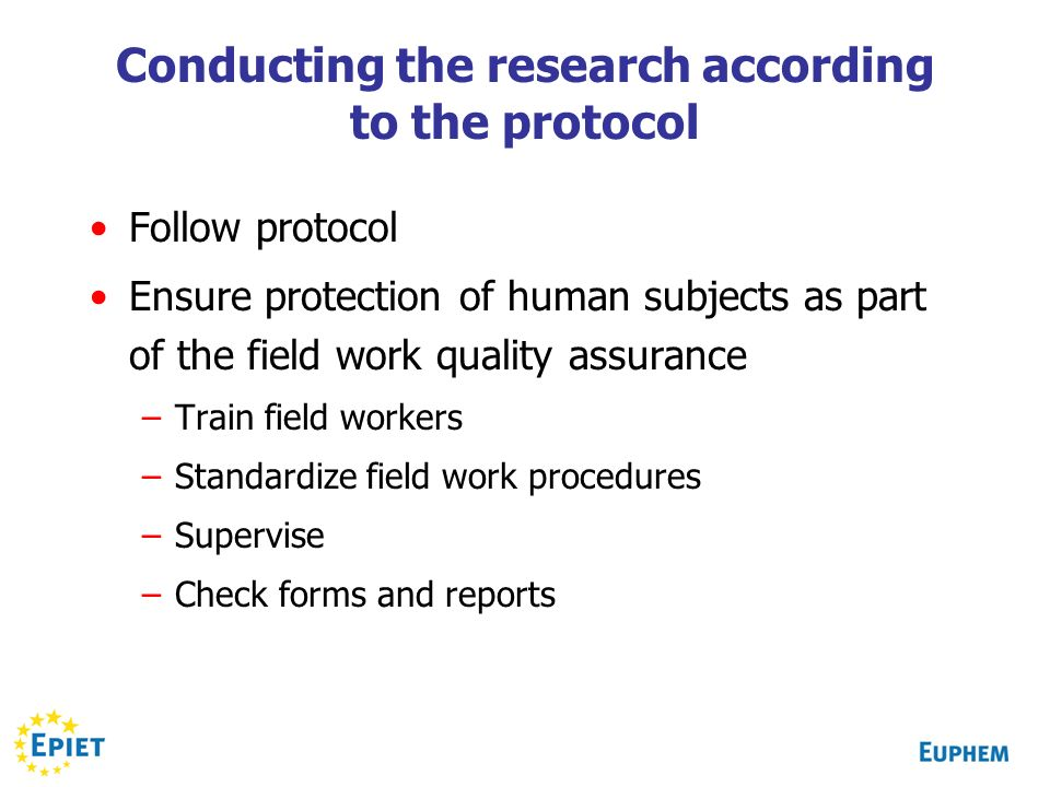Conducting the research according to the protocol Follow protocol Ensure protection of human subjects as part of the field work quality assurance –Train field workers –Standardize field work procedures –Supervise –Check forms and reports