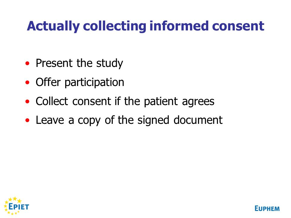 Actually collecting informed consent Present the study Offer participation Collect consent if the patient agrees Leave a copy of the signed document