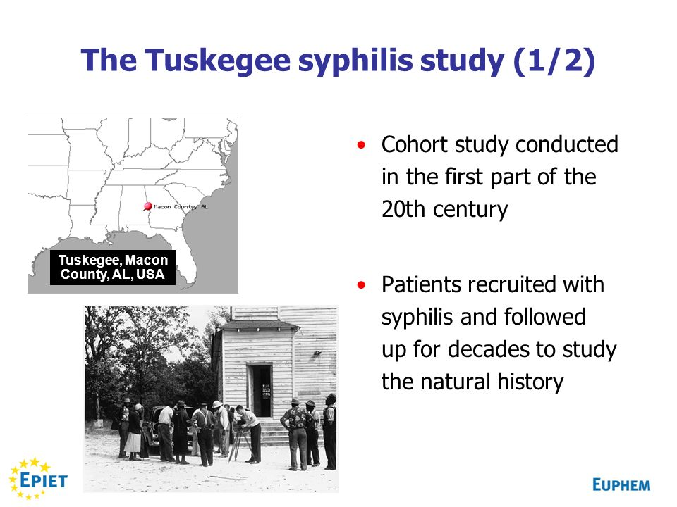The Tuskegee syphilis study (1/2) Cohort study conducted in the first part of the 20th century Patients recruited with syphilis and followed up for decades to study the natural history Tuskegee, Macon County, AL, USA