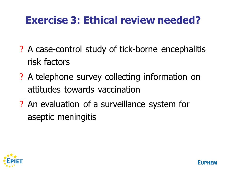 Exercise 3: Ethical review needed? ?A case-control study of tick-borne encephalitis risk factors ?A telephone survey collecting information on attitud