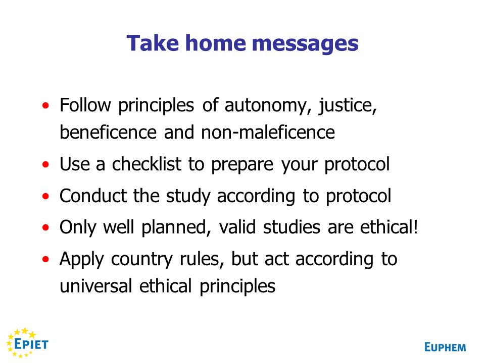 Take home messages Follow principles of autonomy, justice, beneficence and non-maleficence Use a checklist to prepare your protocol Conduct the study