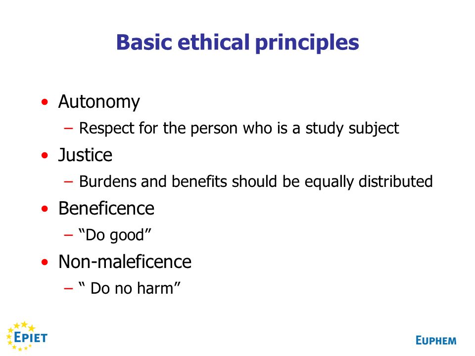 Basic ethical principles Autonomy –Respect for the person who is a study subject Justice –Burdens and benefits should be equally distributed Beneficence –Do good Non-maleficence – Do no harm