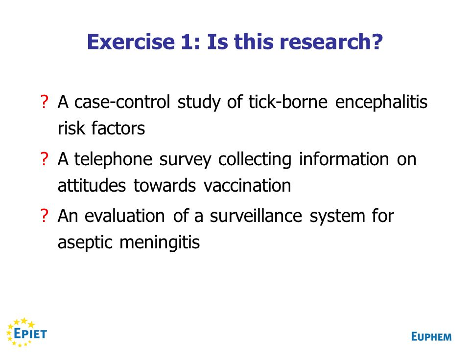 Exercise 1: Is this research? ?A case-control study of tick-borne encephalitis risk factors ?A telephone survey collecting information on attitudes to