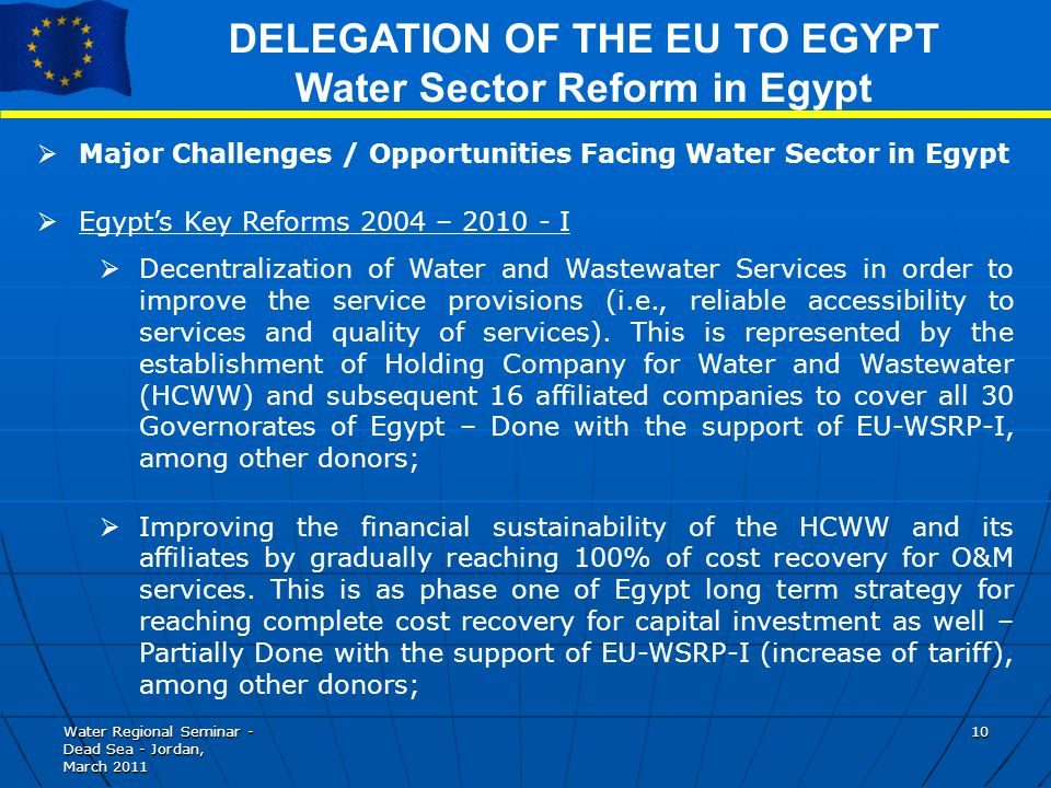Water Regional Seminar - Dead Sea - Jordan, March DELEGATION OF THE EU TO EGYPT Water Sector Reform in Egypt Major Challenges / Opportunities Facing Water Sector in Egypt Egypts Key Reforms 2004 – I Decentralization of Water and Wastewater Services in order to improve the service provisions (i.e., reliable accessibility to services and quality of services).