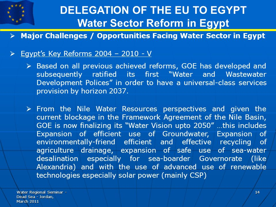 Water Regional Seminar - Dead Sea - Jordan, March DELEGATION OF THE EU TO EGYPT Water Sector Reform in Egypt Major Challenges / Opportunities Facing Water Sector in Egypt Egypts Key Reforms 2004 – V Based on all previous achieved reforms, GOE has developed and subsequently ratified its first Water and Wastewater Development Polices in order to have a universal-class services provision by horizon 2037.